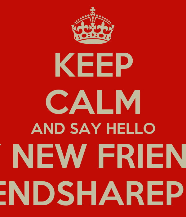 http://sd.keepcalm-o-matic.co.uk/i/keep-calm-and-say-hello-to-my-new-friends-on-friendshareplus.png Hello New Friend