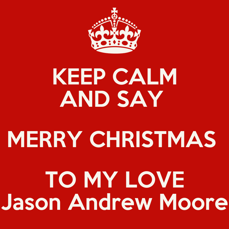 KEEP CALM AND SAY MERRY CHRISTMAS TO MY LOVE Jason Andrew Moore ...