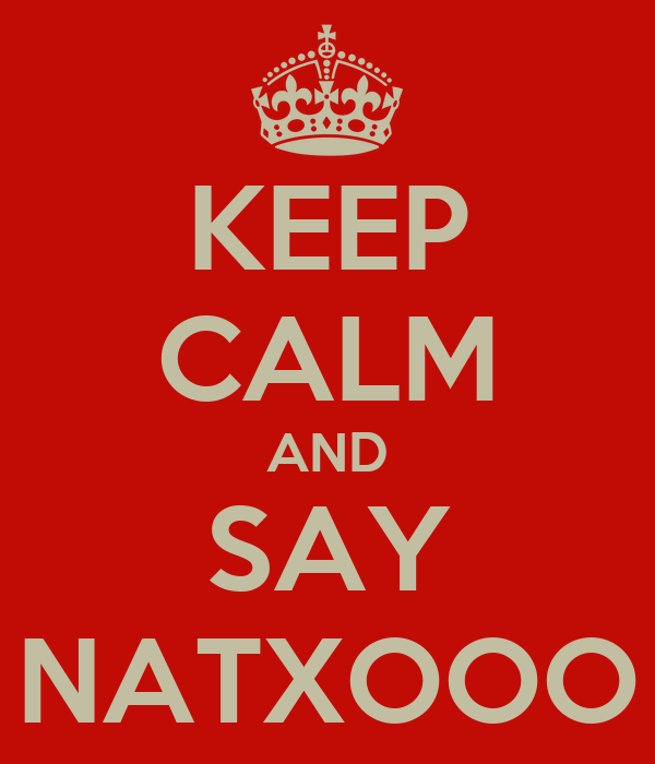 KEEP CALM AND SAY NATXOOO