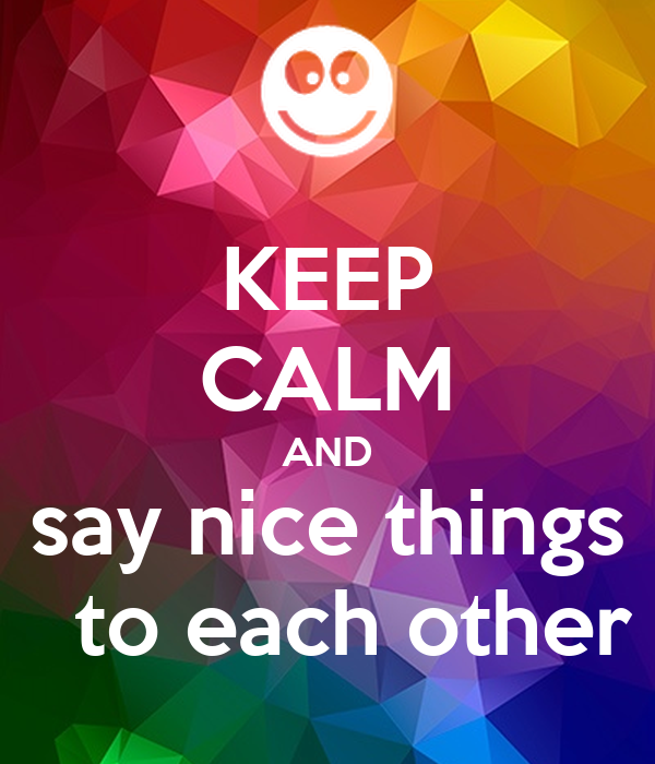 Keep calm and say nice things to each other poster ayub keep calm o matic - Www nice pic other ...