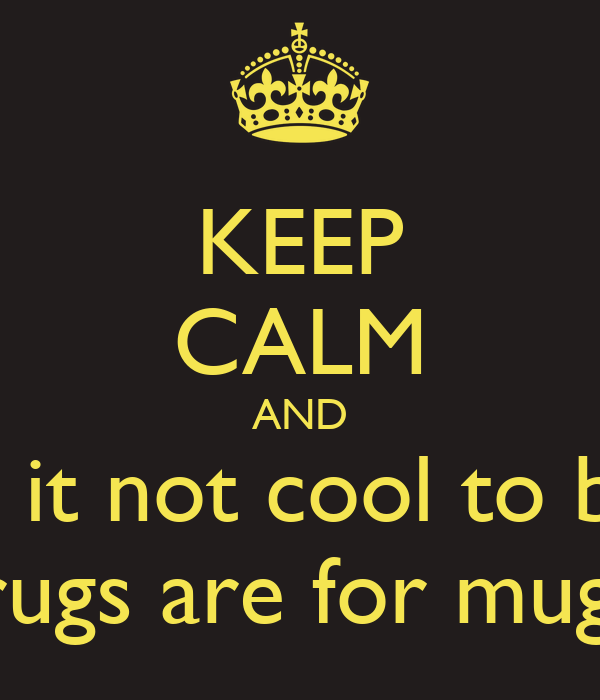 KEEP CALM AND say no to gangs because it not cool to be