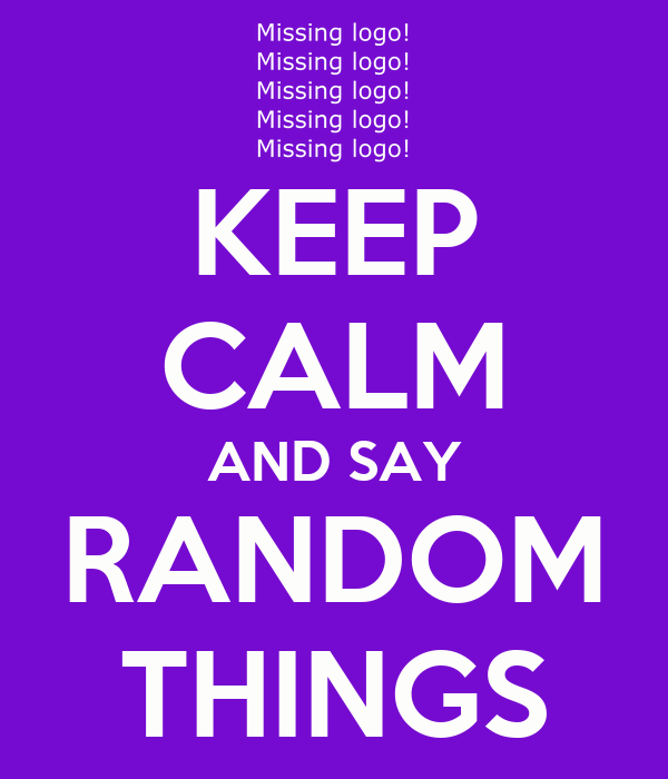 KEEP CALM AND SAY RANDOM THINGS | Quotes | Pinterest ...