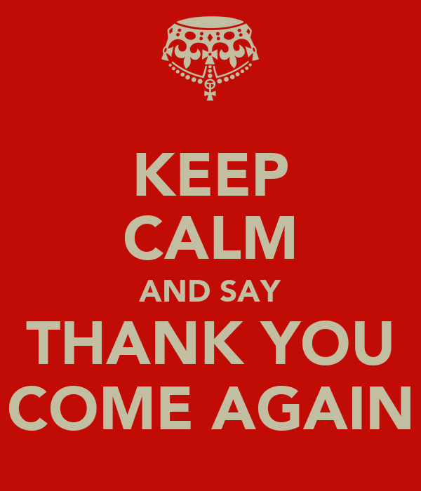keep-calm-and-say-thank-you-come-again.p