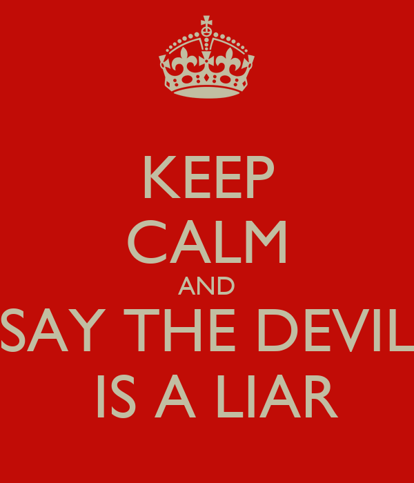 KEEP CALM AND SAY THE DEVIL IS A LIAR