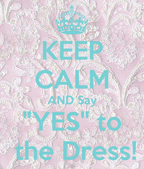 """KEEP CALM AND Say """"YES"""" To The Dress! Poster"""