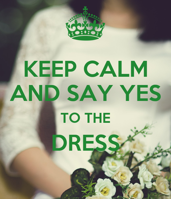 KEEP CALM AND SAY YES TO THE DRESS