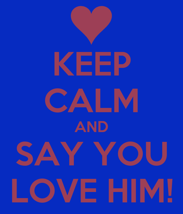 KEEP CALM AND SAY YOU LOVE HIM!