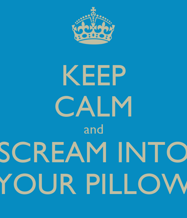 KEEP CALM And SCREAM INTO YOUR PILLOW Poster