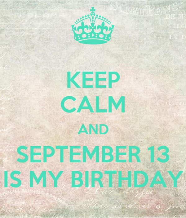 KEEP CALM AND SEPTEMBER 13 IS MY BIRTHDAY