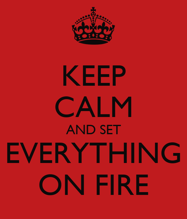keep-calm-and-set-everything-on-fire-2.p