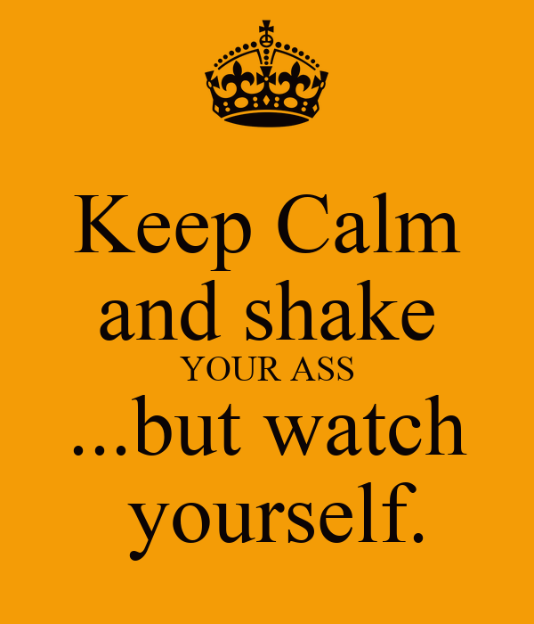 shake your ass watch yourself