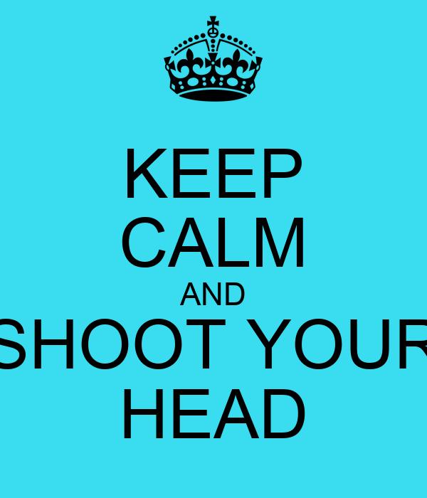 Keep calm and shoot your head poster cezar keep calm o matic