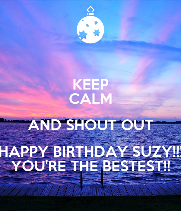 Keep Calm And Shout Out Happy Birthday Suzy You Re The