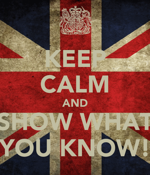 KEEP CALM AND SHOW WHAT YOU KNOW!
