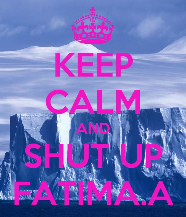 KEEP CALM AND SHUT UP FATIMA.A