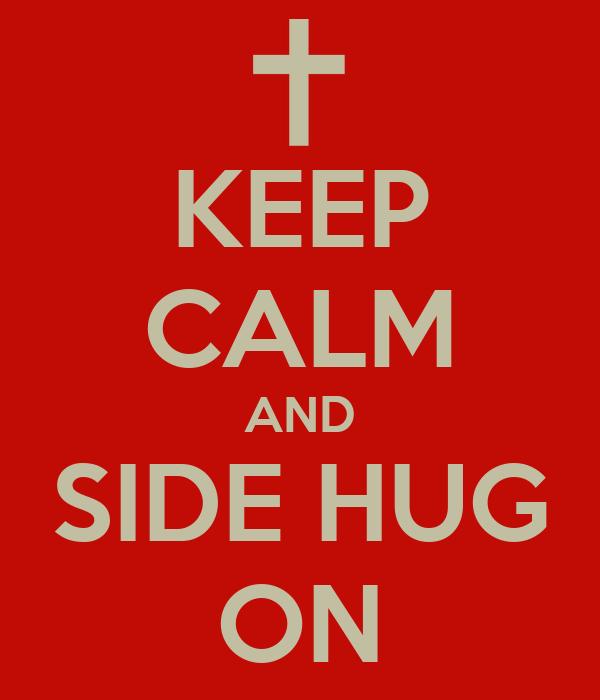 KEEP CALM AND SIDE HUG ON Poster | megan | Keep Calm-o-Matic