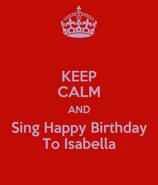 KEEP CALM AND Sing Happy Birthday To Isabella Poster
