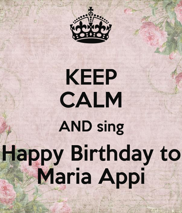 KEEP CALM AND Sing Happy Birthday To Maria Appi