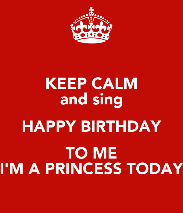 KEEP CALM And Sing HAPPY BIRTHDAY TO ME I'M A PRINCESS
