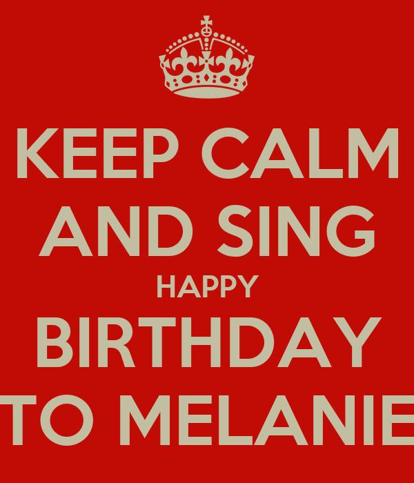 KEEP CALM AND SING HAPPY BIRTHDAY TO MELANIE