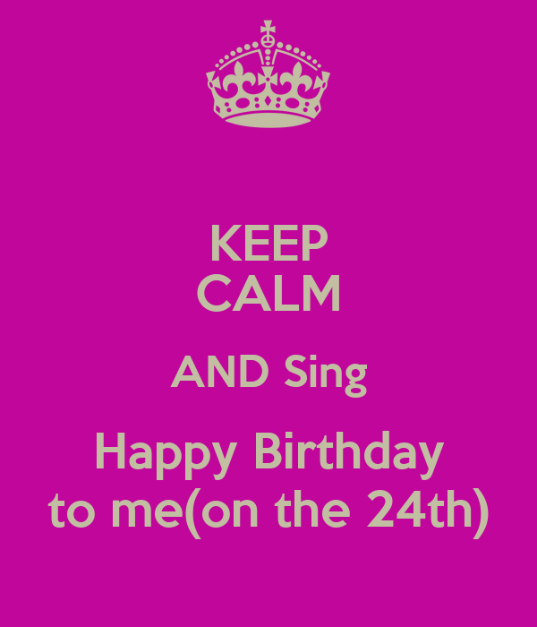 KEEP CALM AND Sing Happy Birthday to me(on the 24th ...