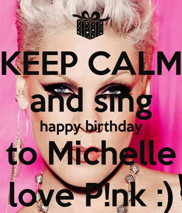 KEEP CALM And Sing Happy Birthday To Michelle Love P!nk