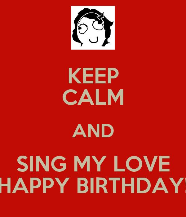 KEEP CALM AND SING MY LOVE HAPPY BIRTHDAY!