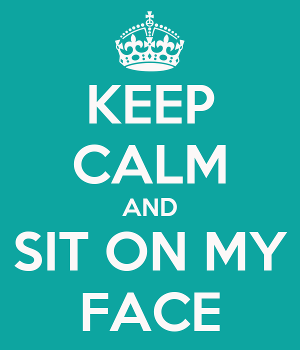 Keep Calm And Sit On My Face 71 Png