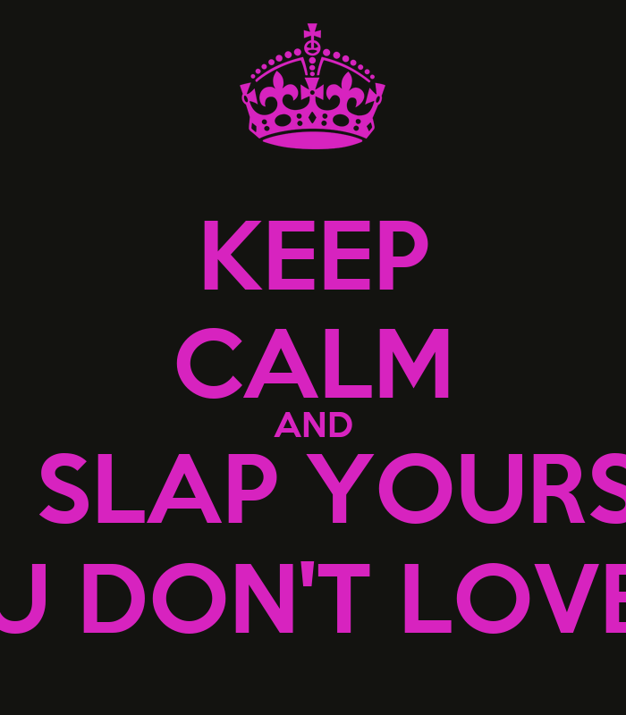 Keep Calm And Love Yourself For Who You Are Keep Calm And Slap Yourself if