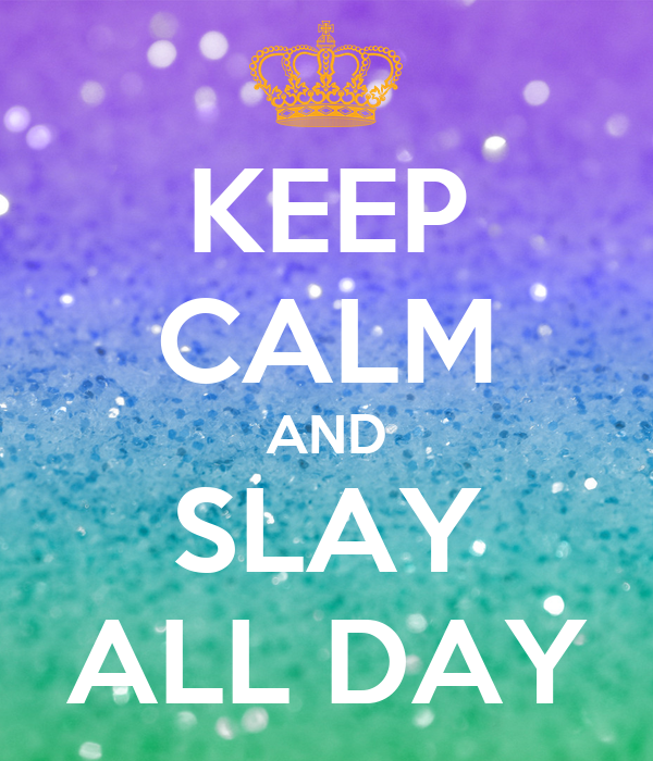 Keep Calm and Slay All Day From keepcalm-o-matic.co.uk
