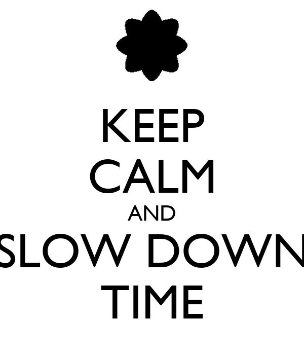 KEEP CALM AND SLOW DOWN TIME - KEEP CALM AND CARRY ON ...