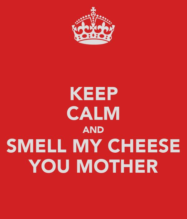http://sd.keepcalm-o-matic.co.uk/i/keep-calm-and-smell-my-cheese-you-mother-1.png