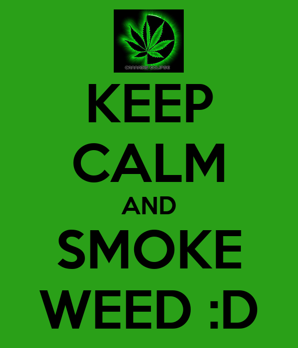 KEEP CALM AND SMOKE WEED :D - KEEP CALM AND CARRY ON Image ...