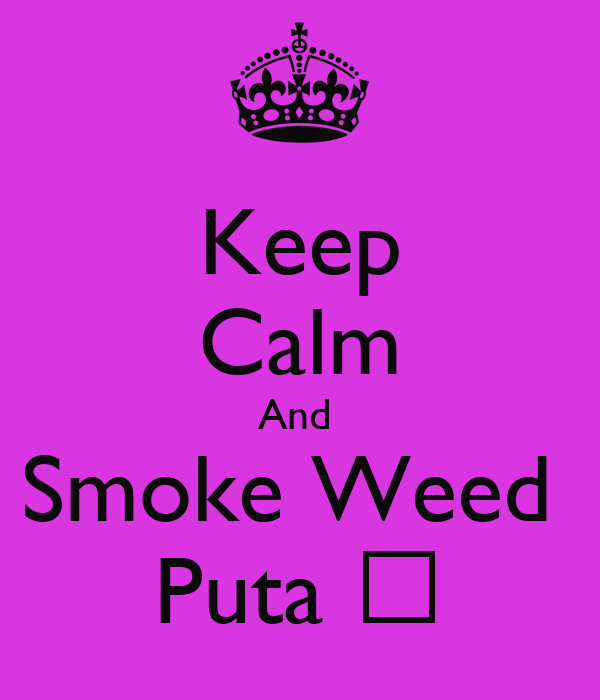 Keep Calm And Smoke Weed Puta ♥ - KEEP CALM AND CARRY ON ...