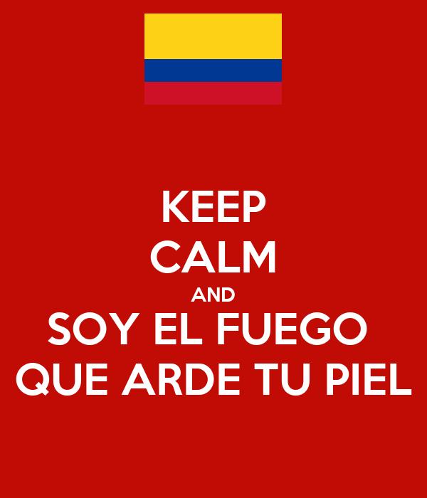 keep calm and soy el fuego que arde tu