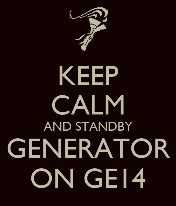 KEEP CALM AND STANDBY GENERATOR ON GE14 - KEEP CALM AND ...