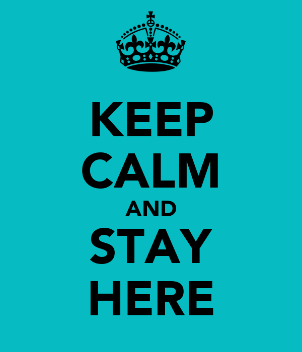 [Image: keep-calm-and-stay-here-1.png]