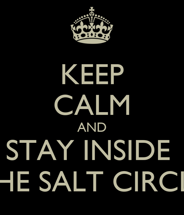 KEEP CALM AND STAY INSIDE THE Keep Calm And Stay Inside The Salt Circle
