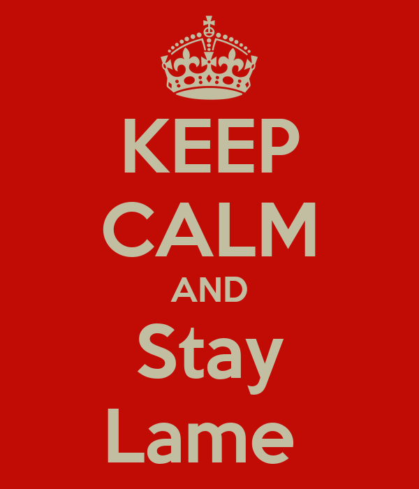 Keep Calm and Stay Lame