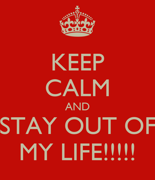 Keep Calm And Stay Out Of My Life!!!!!  Keep Calm And. Baskets For Kitchen Storage. Red Silicone Kitchen Utensils. Kitchen Storage Ideas For Small Spaces. Modern Colours For Kitchens. Corner Kitchen Storage. Red Vintage Kitchen Accessories. China Kitchen Redding Ca. Country Kitchen Handles