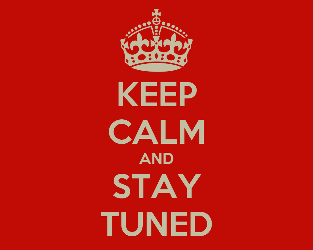 KEEP CALM AND STAY TUNED - KEEP CALM AND ...