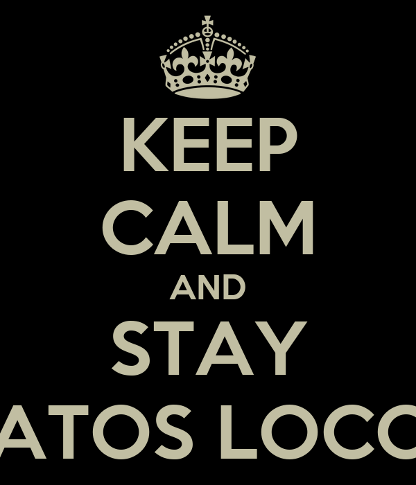 KEEP CALM AND STAY VATOS LOCOS - KEEP CALM AND CARRY ON Image...