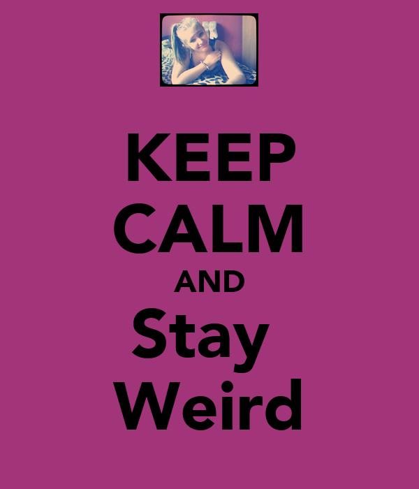 KEEP CALM AND Stay Weird