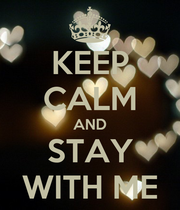 KEEP CALM AND STAY WITH ME - KEEP CALM AND CARRY ON Image Generator