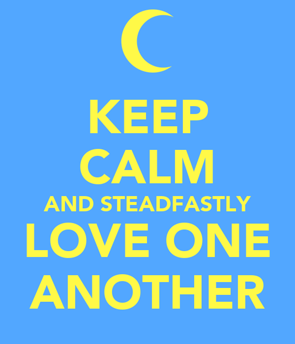 KEEP CALM AND STEADFASTLY LOVE ONE ANOTHER