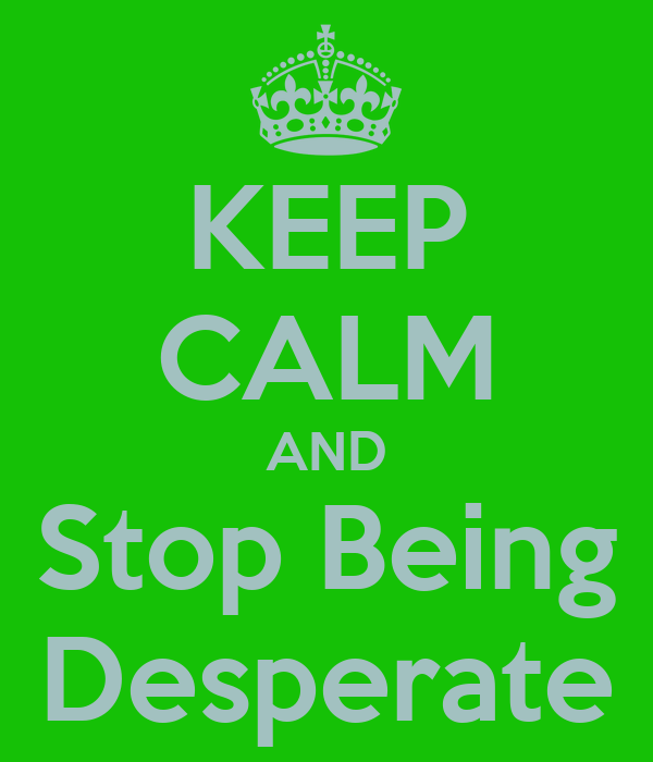 how to stop being desperate