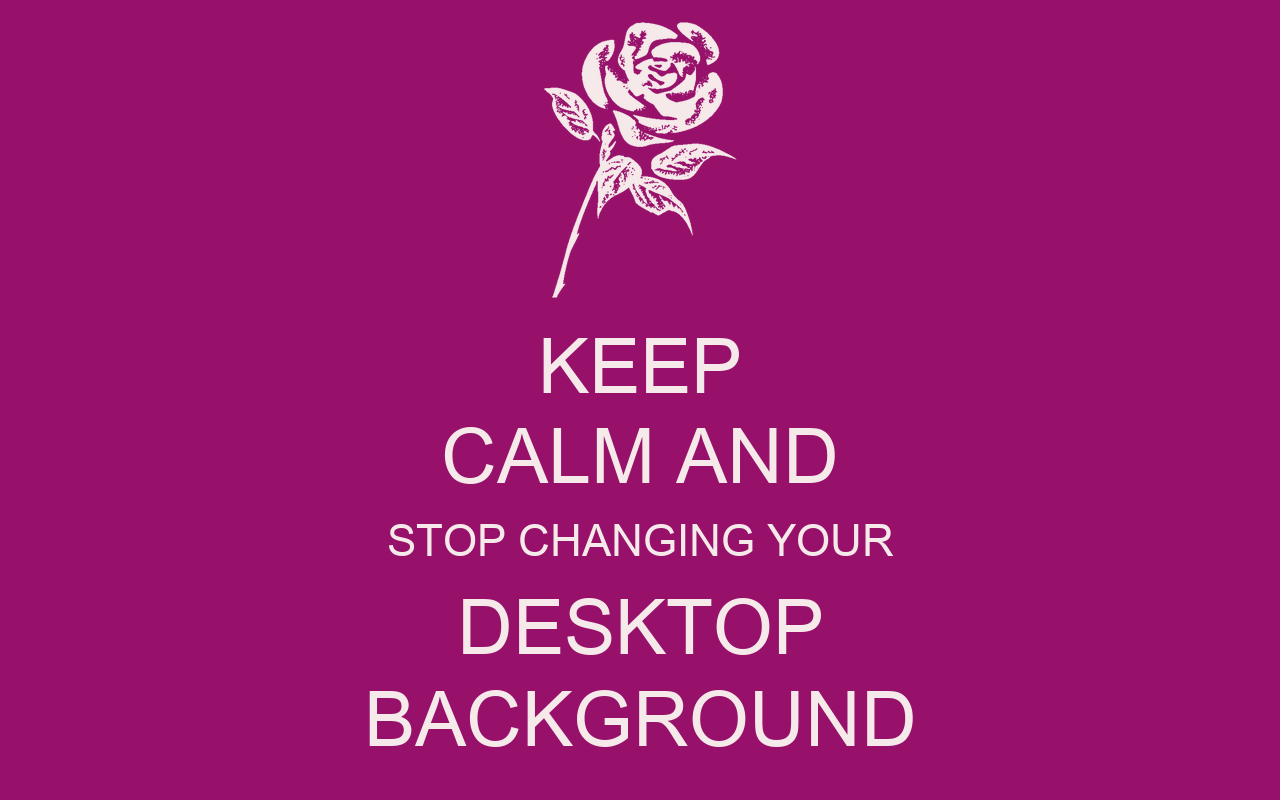 keep calm and stop changing your desktop background keep