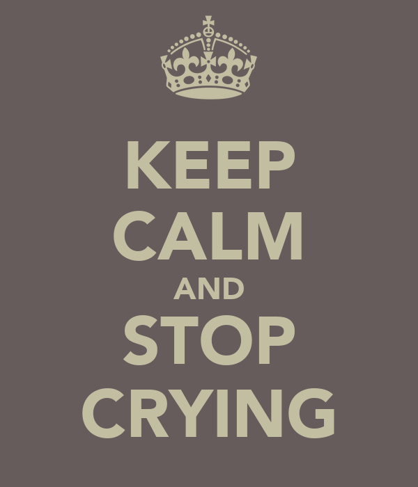 Keep calm and stop crying