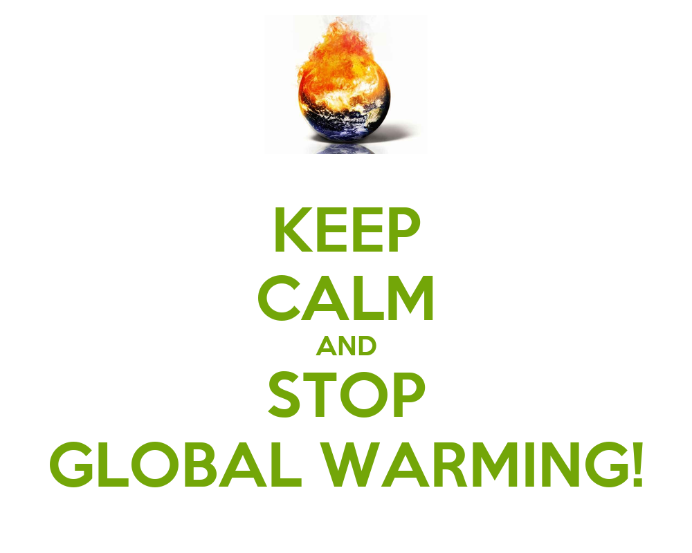 KEEP CALM AND STOP GLOBAL WARMING! - KEEP CALM AND CARRY ...