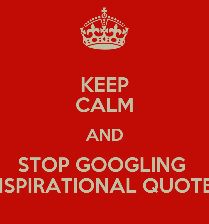 keep calm and stop googling inspirational quotes keep
